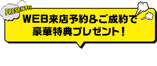 WEB来店予約&ご成約で豪華特典プレゼント!