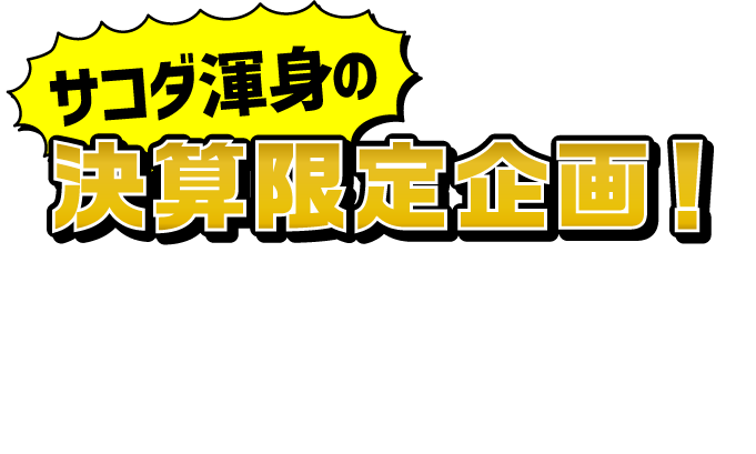 サコダ渾身の決算限定企画!